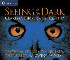 Seeing in the Dark : Myths and Stories to Reclaim the Buried, Knowing Woman