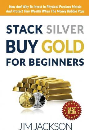 Stack Silver Buy Gold For Beginners : How And Why To Invest In Physical Precious Metals And Protect Your Wealth When The Money Bubble Pops