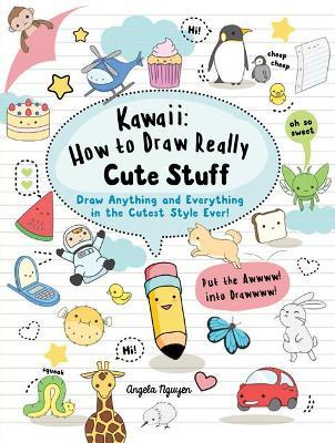 Kawaii: How to Draw Really Cute Stuff : Draw Anything and Everything in the Cutest Style Ever!
