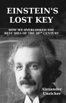 Einstein's Lost Key : How We Overlooked the Best Idea of the 20th Century