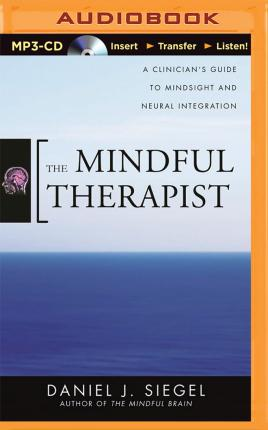 The Mindful Therapist : A Clinician's Guide to Mindsight and Neural Integration