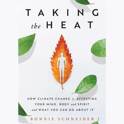 Taking the Heat : How Climate Change Is Affecting Your Mind, Body, and Spirit and What You Can Do about It