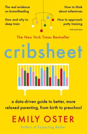 Cribsheet : A Data-Driven Guide to Better, More Relaxed Parenting, from Birth to Preschool
