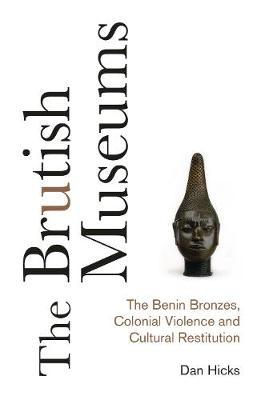 The Brutish Museums : The Benin Bronzes, Colonial Violence and Cultural Restitution