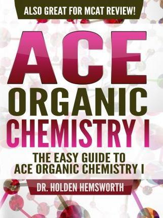 Ace Organic Chemistry I : The EASY Guide to Ace Organic Chemistry I