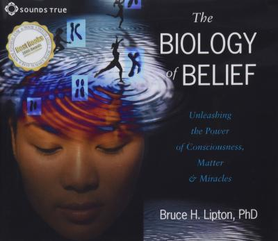 The Biology of Belief : Unleashing the Power of Consciousness, Matter, and Miracles