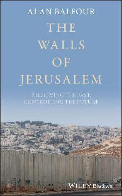 The Walls of Jerusalem : Preserving the Past, Controlling the Future