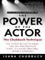 The Power of the Actor : The Chubbuck Technique -- The 12-Step Acting Technique That Will Take You from Script to a Living, Breathing, Dynamic Character