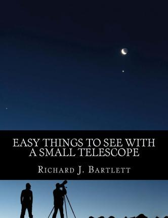 Easy Things to See with a Small Telescope : A Beginner's Guide to Over 60 Easy-To-Find Night Sky Sights